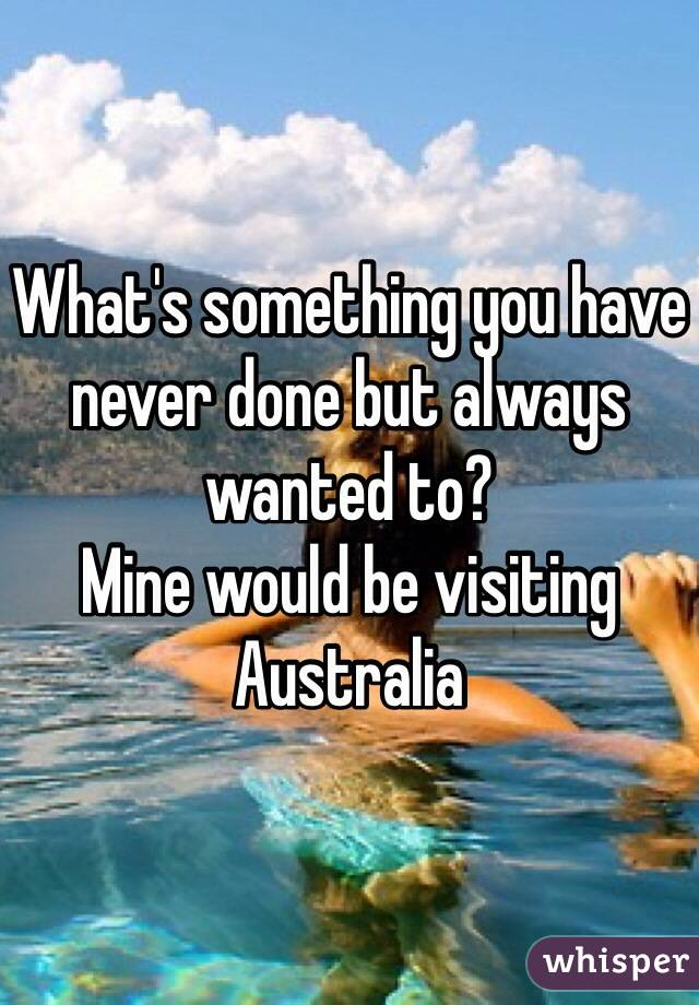 What's something you have never done but always wanted to? Mine would be visiting Australia