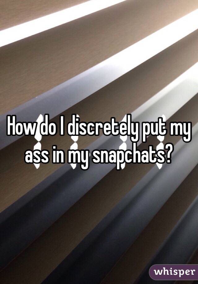 How do I discretely put my ass in my snapchats?