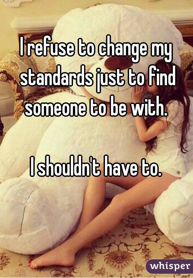 I refuse to change my standards just to find someone to be with.   I shouldn't have to.