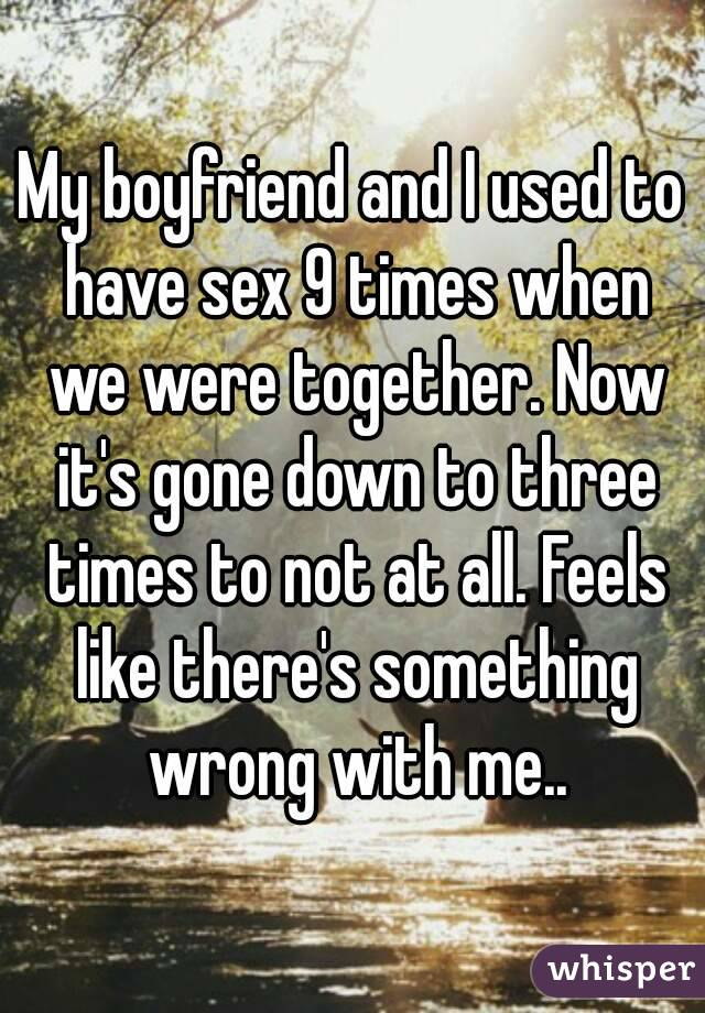 My boyfriend and I used to have sex 9 times when we were together. Now it's gone down to three times to not at all. Feels like there's something wrong with me..