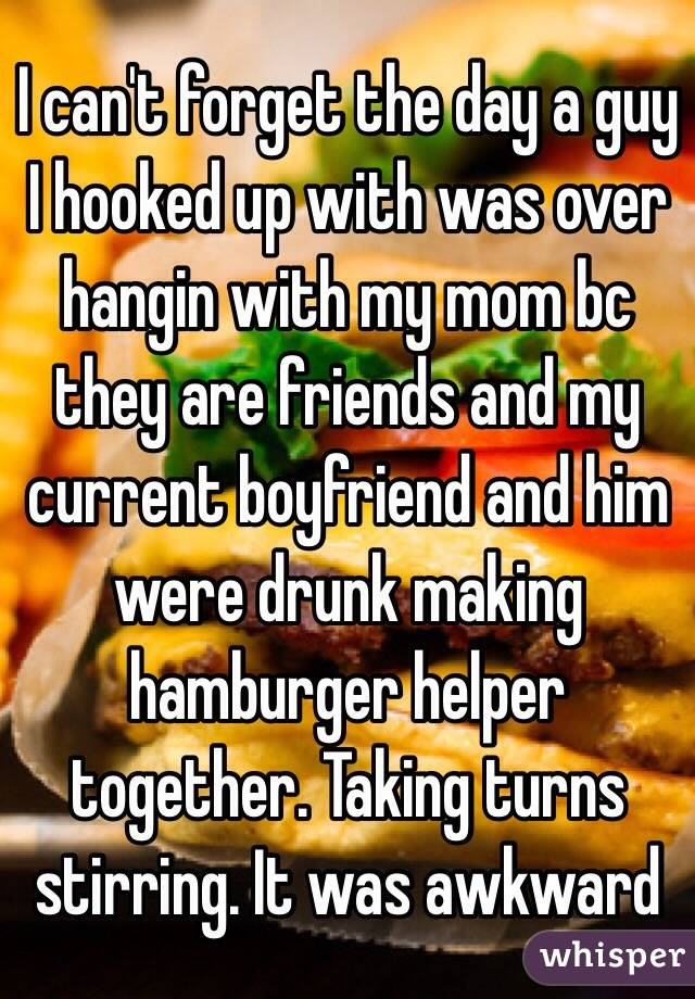 I can't forget the day a guy I hooked up with was over hangin with my mom bc they are friends and my current boyfriend and him were drunk making hamburger helper together. Taking turns stirring. It was awkward