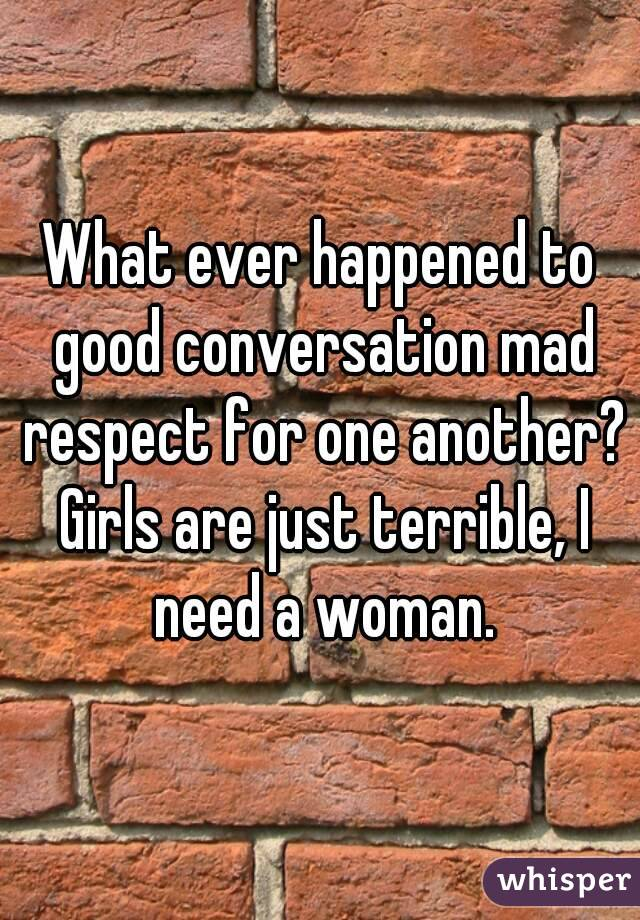 What ever happened to good conversation mad respect for one another? Girls are just terrible, I need a woman.