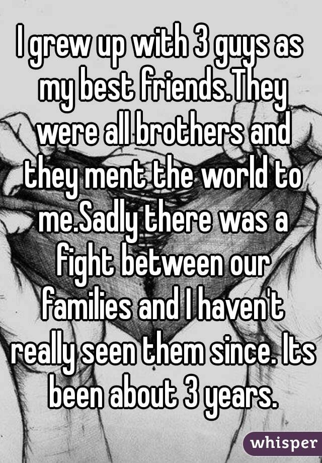 I grew up with 3 guys as my best friends.They were all brothers and they ment the world to me.Sadly there was a fight between our families and I haven't really seen them since. Its been about 3 years.