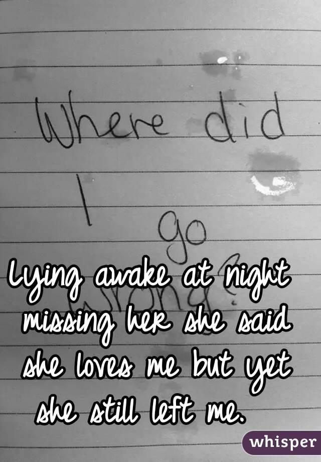 Lying awake at night missing her she said she loves me but yet she still left me.