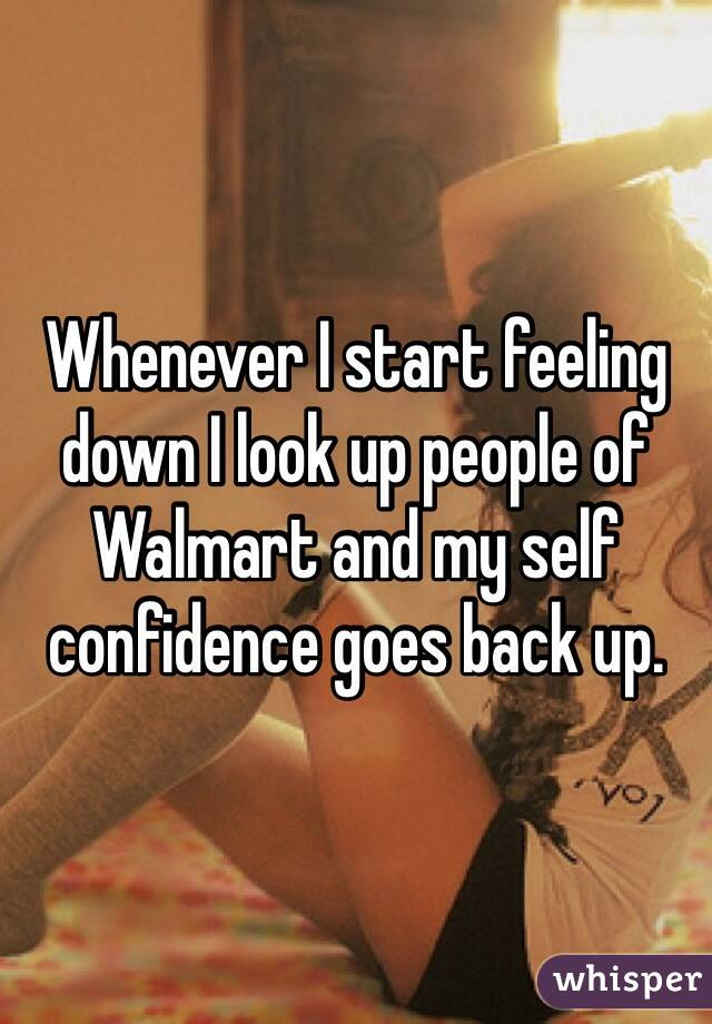Whenever I start feeling down I look up people of Walmart and my self confidence goes back up.