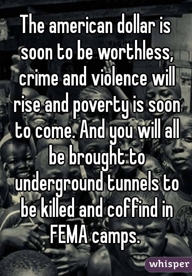 The american dollar is soon to be worthless, crime and violence will rise and poverty is soon to come. And you will all be brought to underground tunnels to be killed and coffind in FEMA camps.