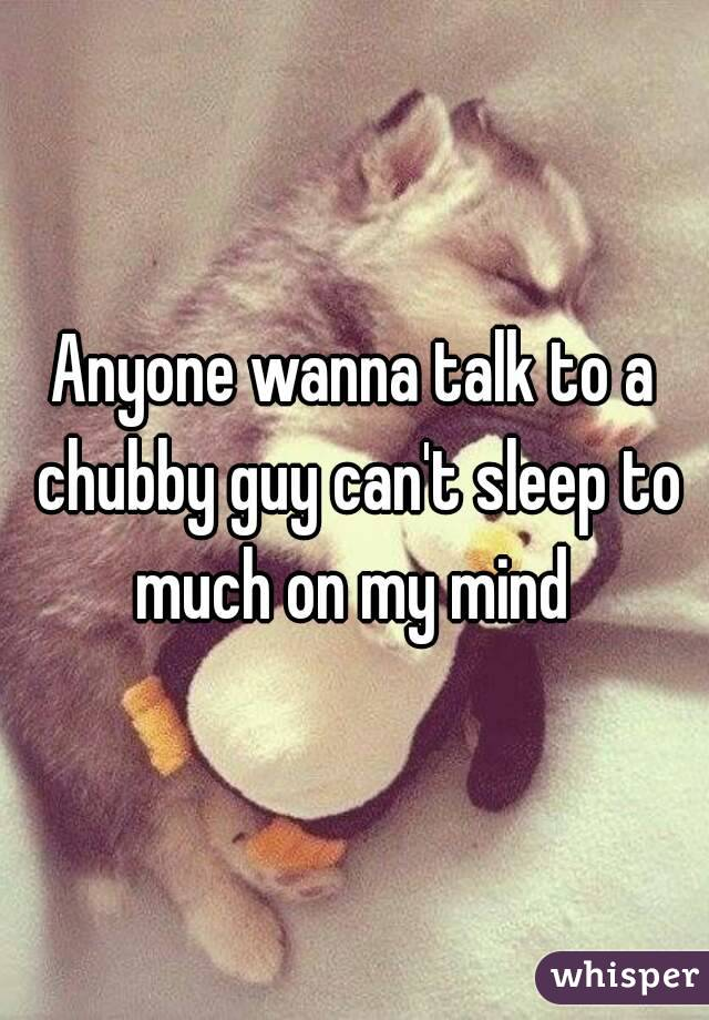Anyone wanna talk to a chubby guy can't sleep to much on my mind