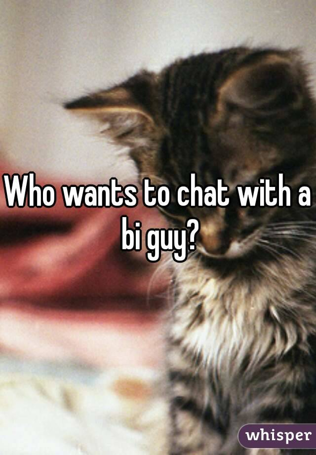 Who wants to chat with a bi guy?