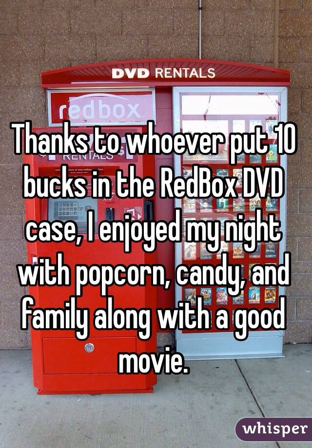 Thanks to whoever put 10 bucks in the RedBox DVD case, I enjoyed my night with popcorn, candy, and family along with a good movie.