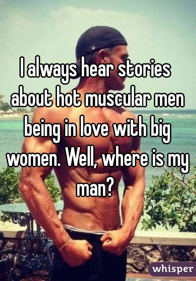 I always hear stories about hot muscular men being in love with big women. Well, where is my man?