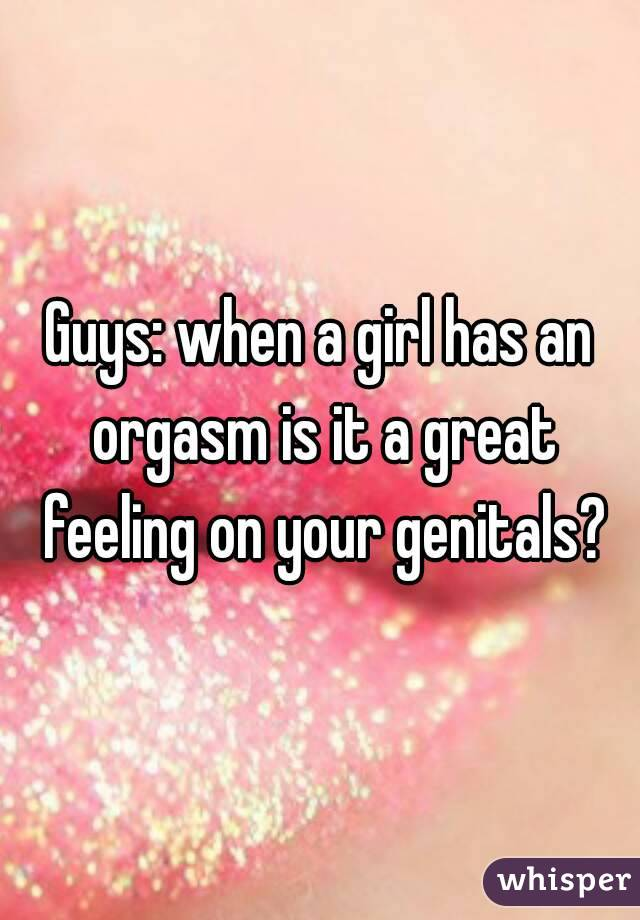 Guys: when a girl has an orgasm is it a great feeling on your genitals?