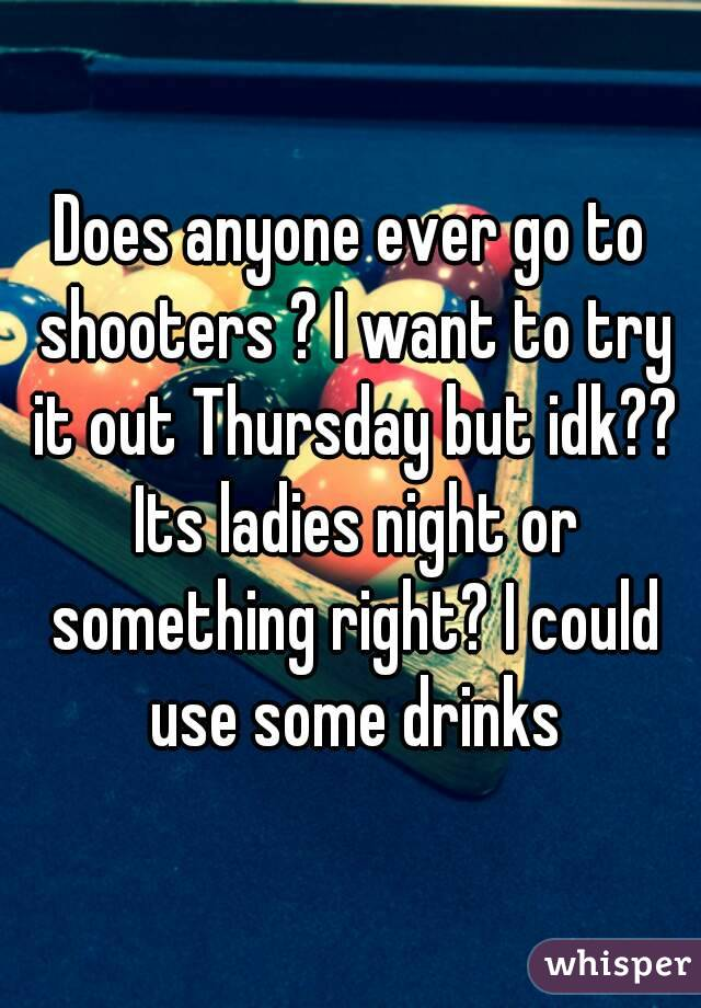 Does anyone ever go to shooters ? I want to try it out Thursday but idk?? Its ladies night or something right? I could use some drinks
