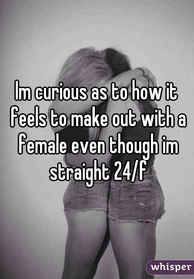 Im curious as to how it feels to make out with a female even though im straight 24/f