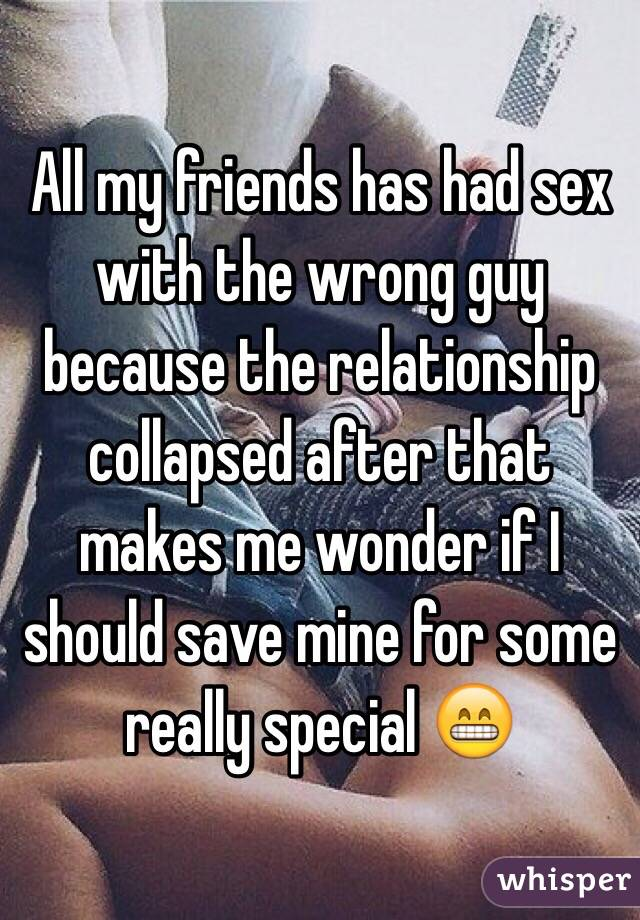 All my friends has had sex with the wrong guy because the relationship collapsed after that makes me wonder if I should save mine for some really special 😁