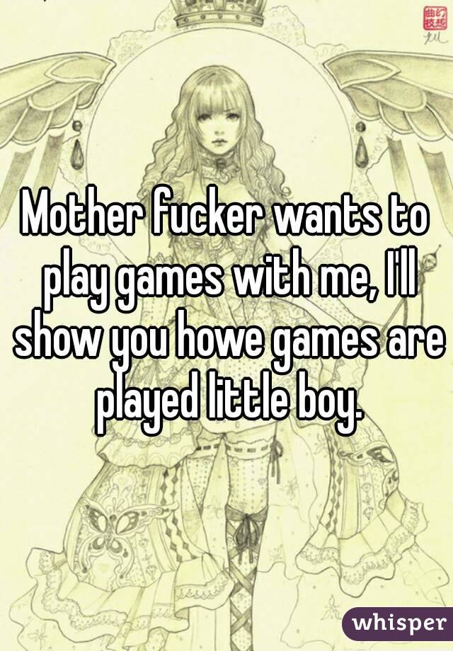 Mother fucker wants to play games with me, I'll show you howe games are played little boy.