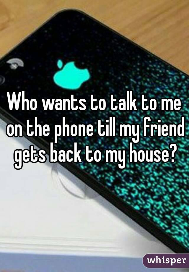 Who wants to talk to me on the phone till my friend gets back to my house?