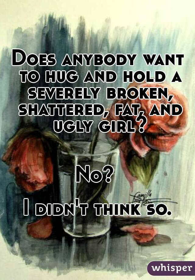 Does anybody want to hug and hold a severely broken, shattered, fat, and ugly girl?   No?   I didn't think so.