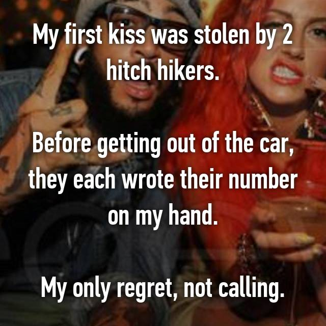 My first kiss was stolen by 2 hitch hikers.  Before getting out of the car, they each wrote their number on my hand.  My only regret, not calling.