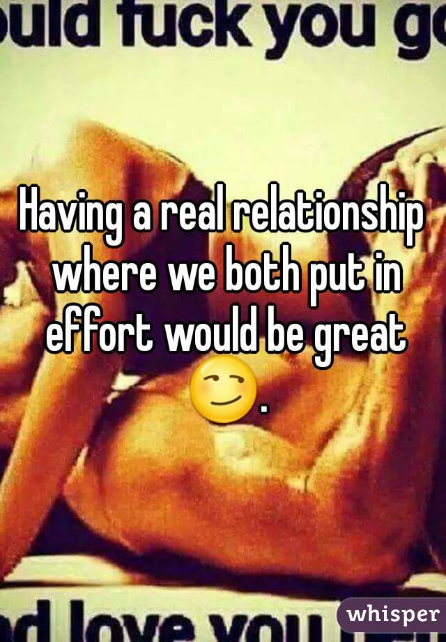 Having a real relationship where we both put in effort would be great 😏.