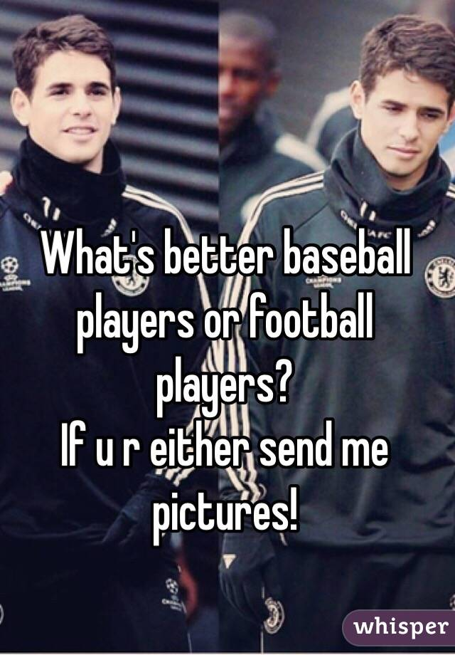 What's better baseball players or football players?  If u r either send me pictures!