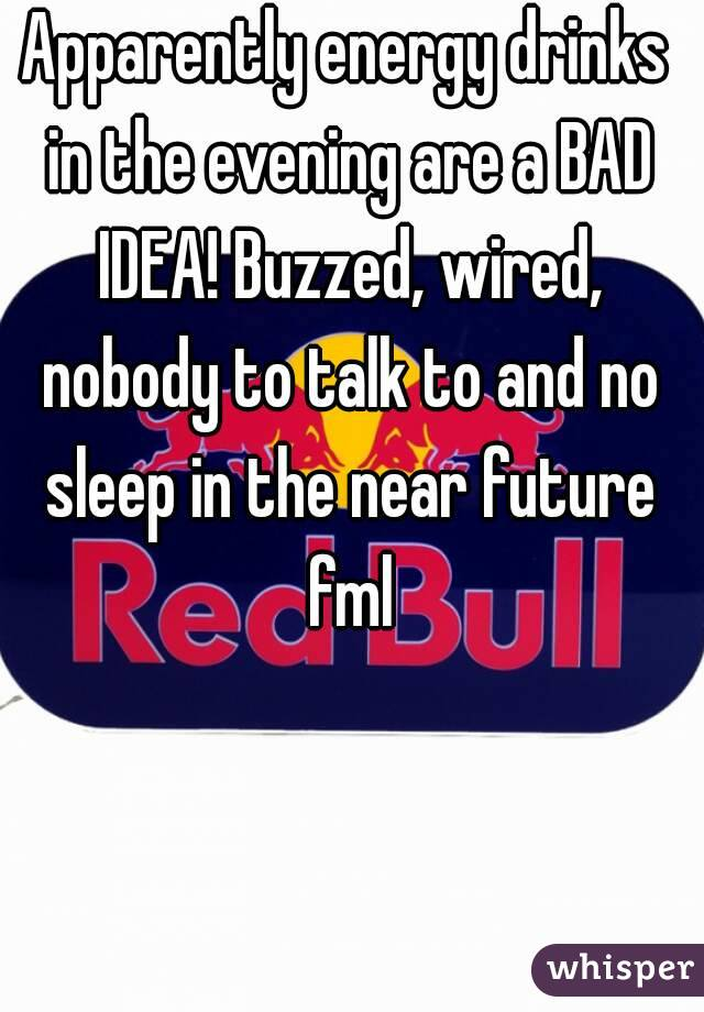 Apparently energy drinks in the evening are a BAD IDEA! Buzzed, wired, nobody to talk to and no sleep in the near future fml