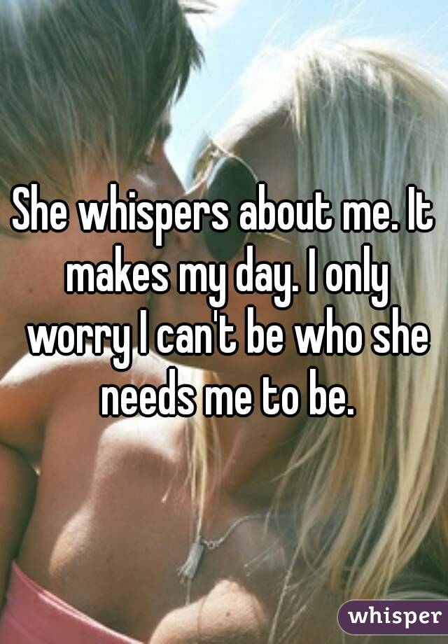 She whispers about me. It makes my day. I only worry I can't be who she needs me to be.