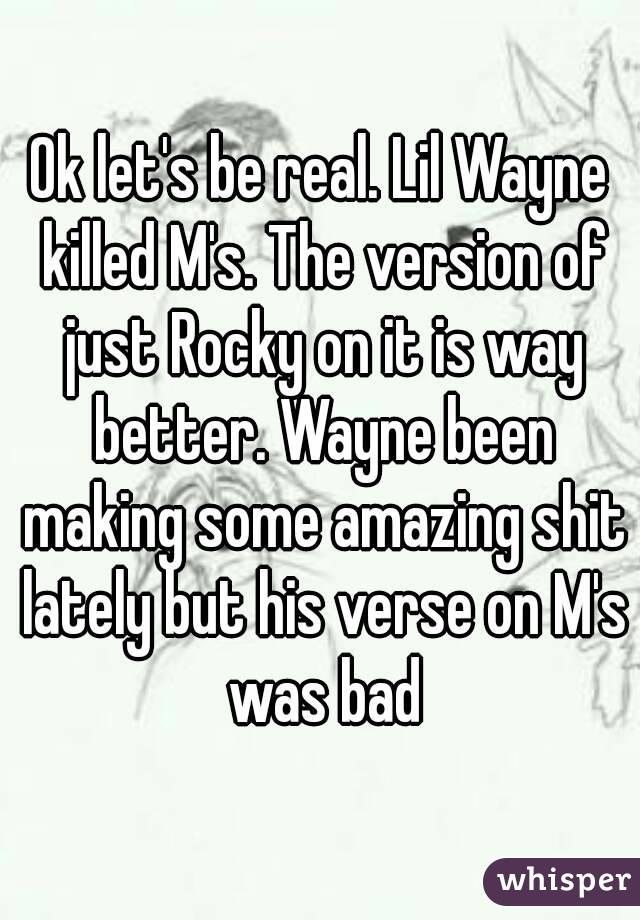 Ok let's be real. Lil Wayne killed M's. The version of just Rocky on it is way better. Wayne been making some amazing shit lately but his verse on M's was bad