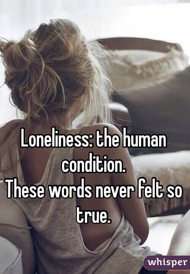 Loneliness: the human condition.  These words never felt so true.