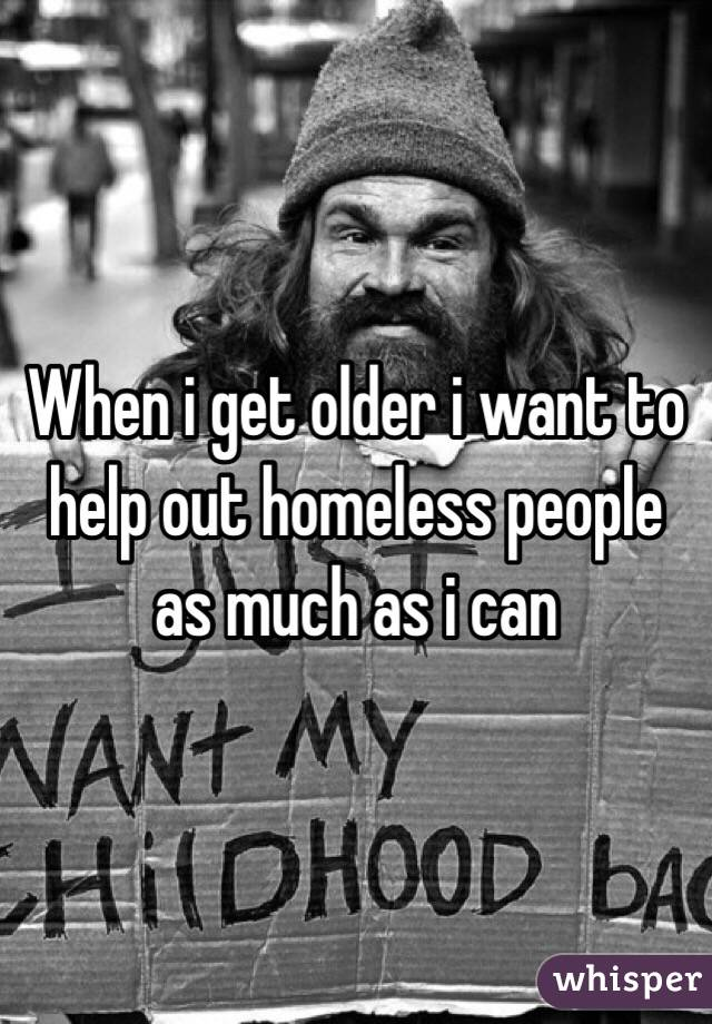 When i get older i want to help out homeless people as much as i can