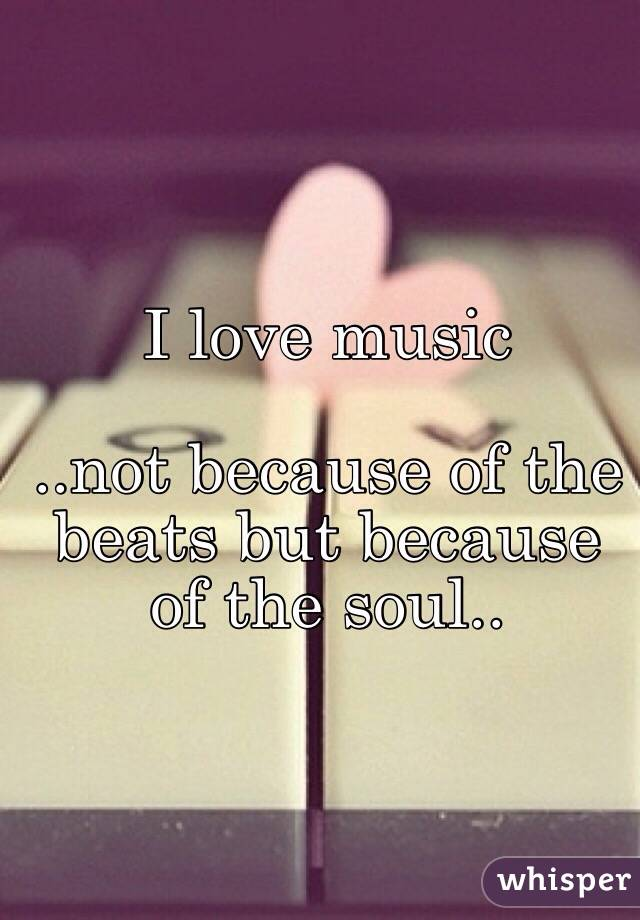 I love music  ..not because of the beats but because of the soul..