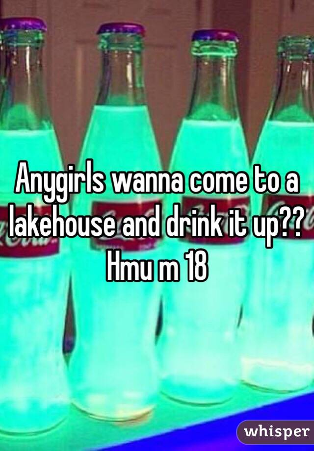 Anygirls wanna come to a lakehouse and drink it up?? Hmu m 18
