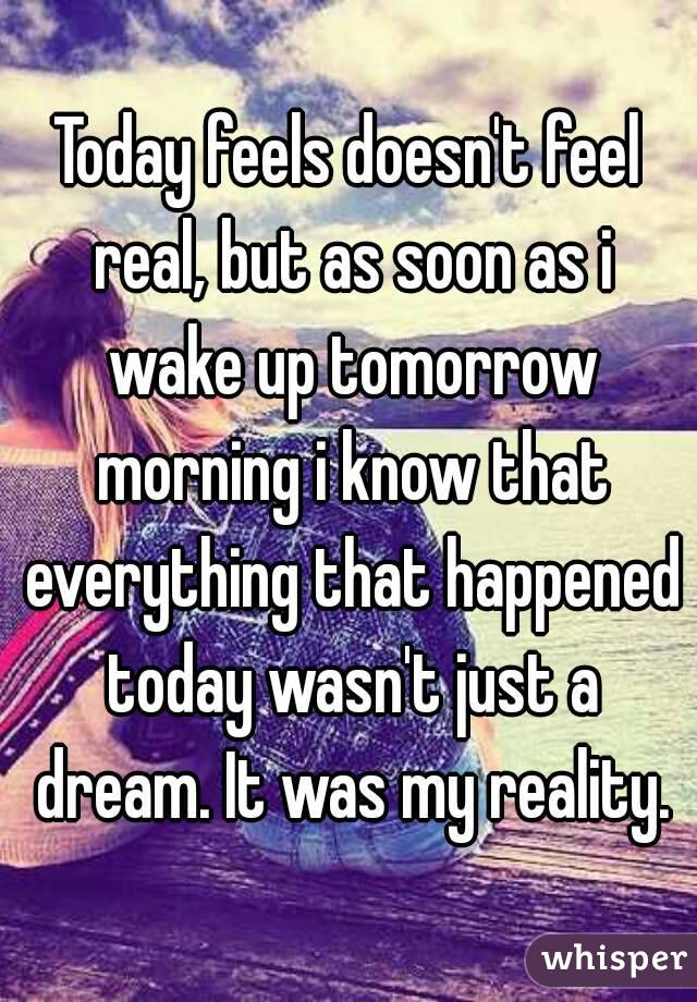 Today feels doesn't feel real, but as soon as i wake up tomorrow morning i know that everything that happened today wasn't just a dream. It was my reality.