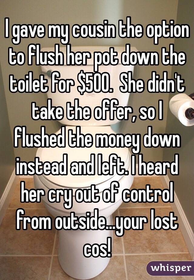 I gave my cousin the option to flush her pot down the toilet for $500.  She didn't take the offer, so I flushed the money down instead and left. I heard her cry out of control from outside...your lost cos!