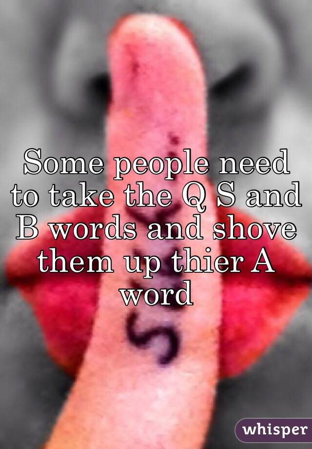 Some people need to take the Q S and B words and shove them up thier A word