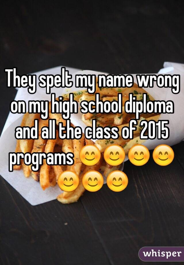 They spelt my name wrong on my high school diploma and all the class of 2015 programs 😊😊😊😊😊😊😊