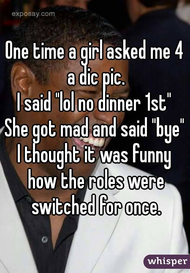 """One time a girl asked me 4 a dic pic. I said """"lol no dinner 1st"""" She got mad and said """"bye"""" I thought it was funny how the roles were switched for once."""