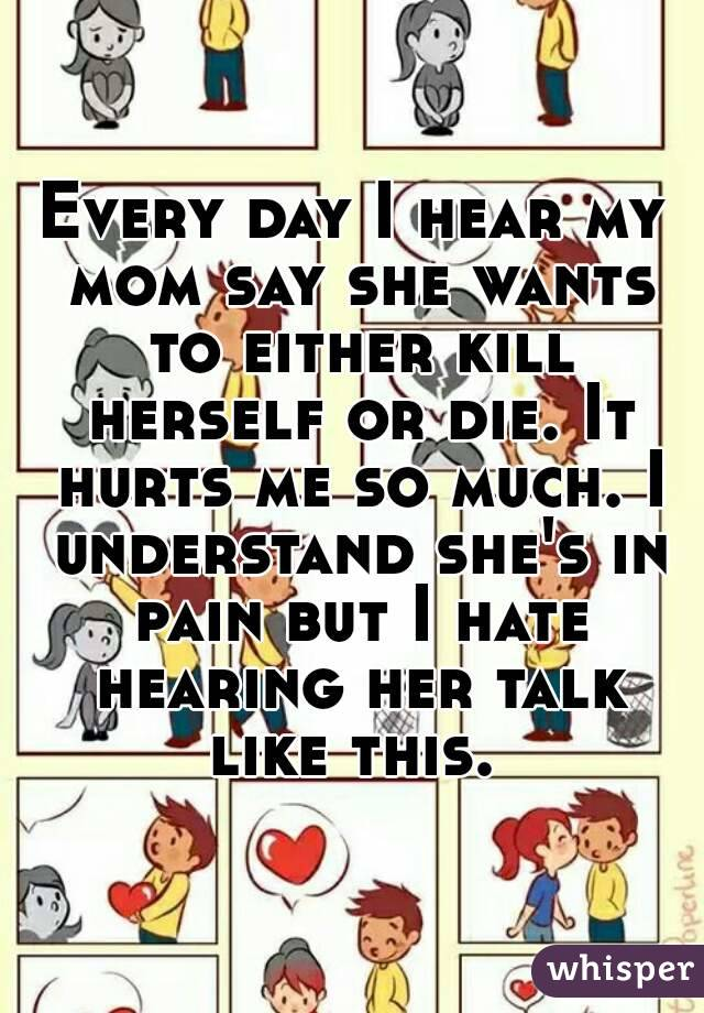 Every day I hear my mom say she wants to either kill herself or die. It hurts me so much. I understand she's in pain but I hate hearing her talk like this.