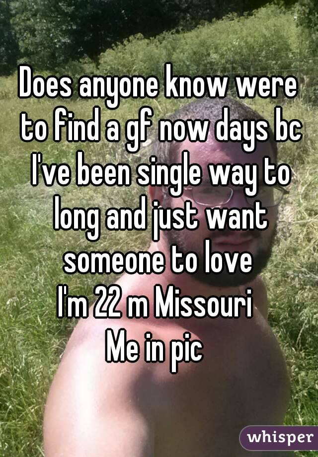 Does anyone know were to find a gf now days bc I've been single way to long and just want someone to love  I'm 22 m Missouri  Me in pic