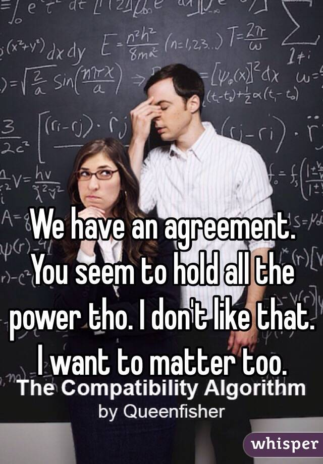 We have an agreement. You seem to hold all the power tho. I don't like that. I want to matter too.