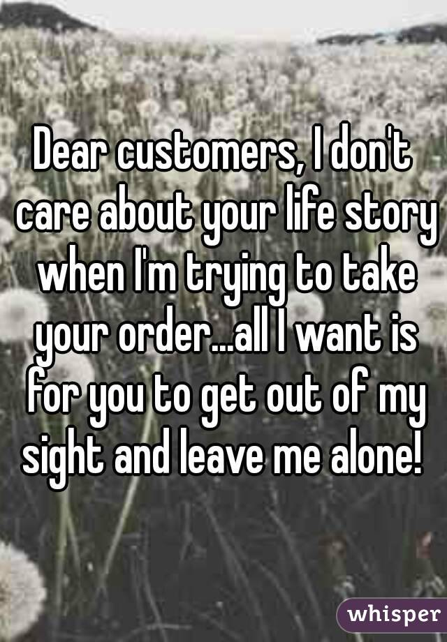 Dear customers, I don't care about your life story when I'm trying to take your order...all I want is for you to get out of my sight and leave me alone!
