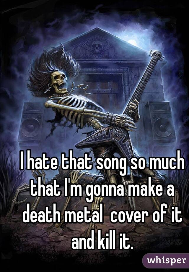 I hate that song so much that I'm gonna make a death metal  cover of it and kill it.