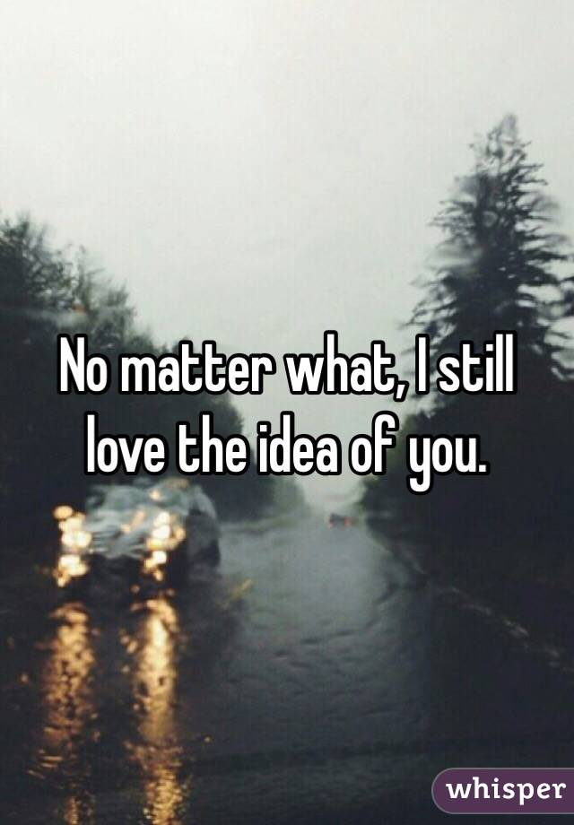 No matter what, I still love the idea of you.
