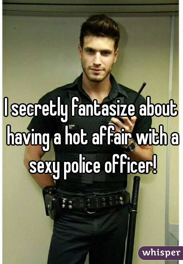 I secretly fantasize about having a hot affair with a sexy police officer!