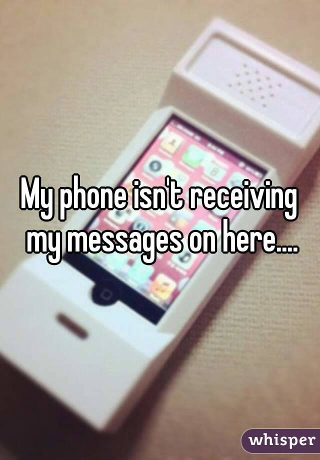 My phone isn't receiving my messages on here....