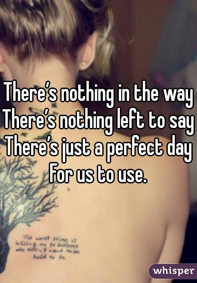 There's nothing in the way There's nothing left to say There's just a perfect day For us to use.