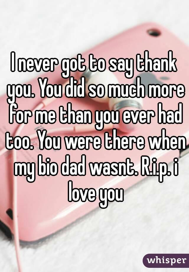 I never got to say thank you. You did so much more for me than you ever had too. You were there when my bio dad wasnt. R.i.p. i love you