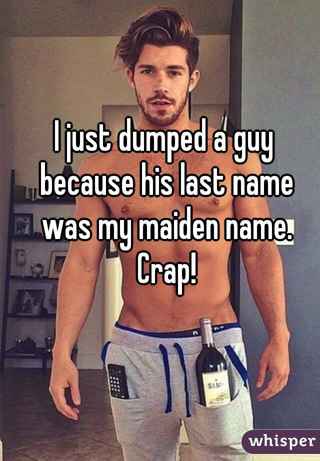 I just dumped a guy because his last name was my maiden name. Crap!