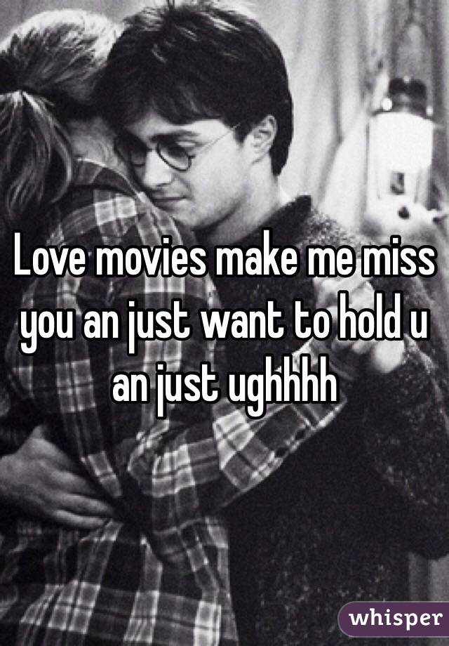 Love movies make me miss you an just want to hold u an just ughhhh