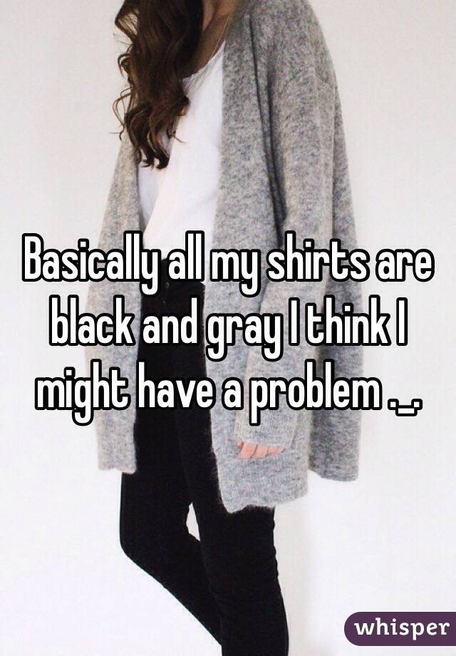 Basically all my shirts are black and gray I think I might have a problem ._.