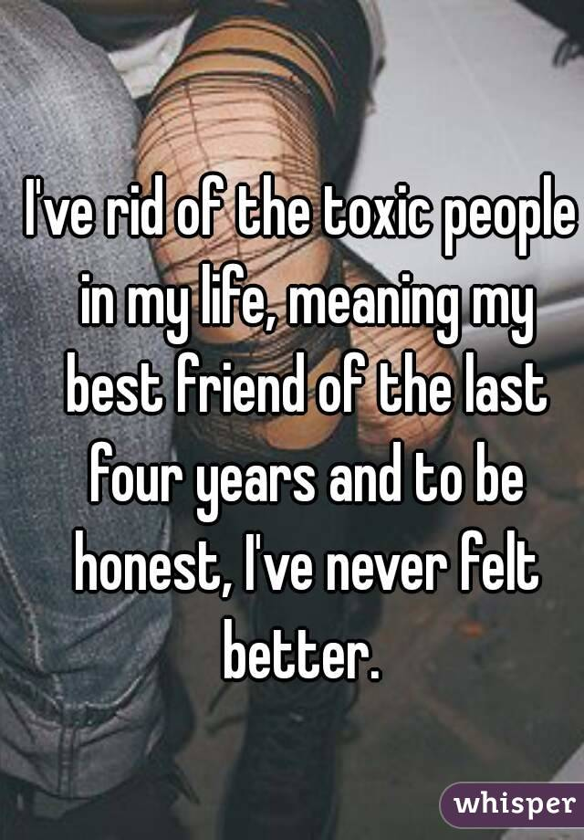 I've rid of the toxic people in my life, meaning my best friend of the last four years and to be honest, I've never felt better.
